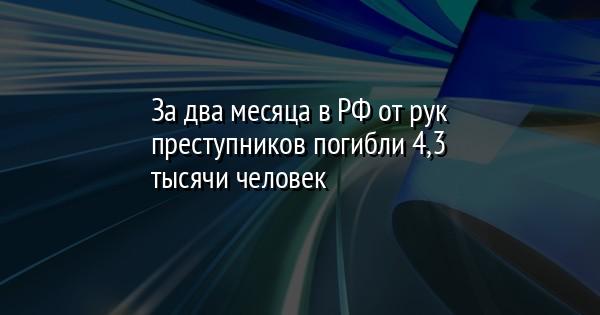 За два месяца в РФ от рук преступников погибли 4,3 тысячи человек