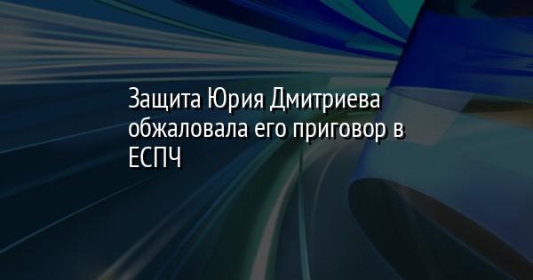 Защита Юрия Дмитриева обжаловала его приговор в ЕСПЧ