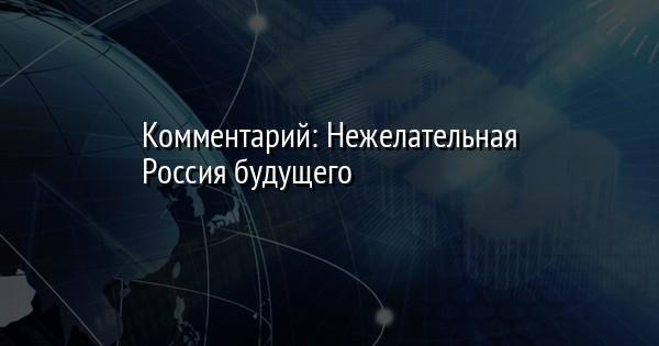Комментарий: Нежелательная Россия будущего