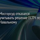Мосгорсуд отказался учитывать решение ЕСПЧ по Навальному