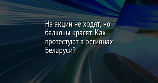 На акции не ходят, но балконы красят. Как протестуют в регионах Беларуси?