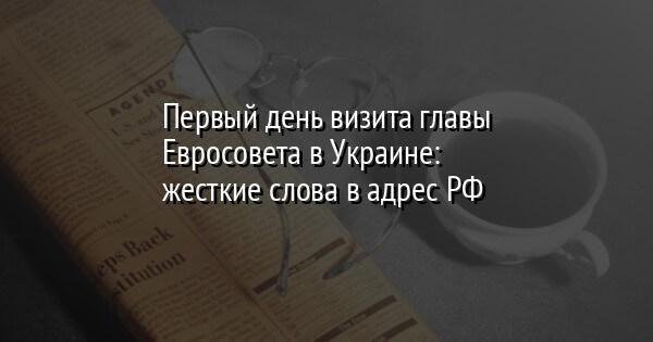 Первый день визита главы Евросовета в Украине: жесткие слова в адрес РФ