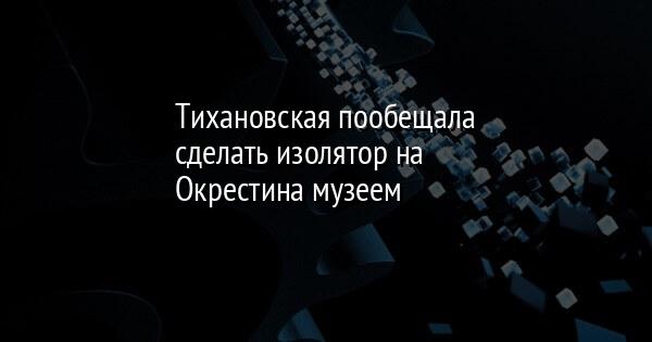 Тихановская пообещала сделать изолятор на Окрестина музеем