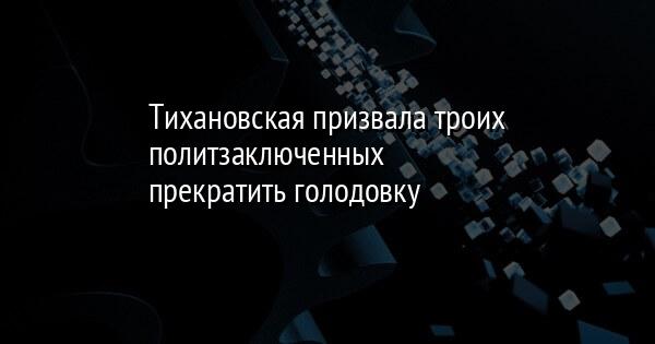 Тихановская призвала троих политзаключенных прекратить голодовку