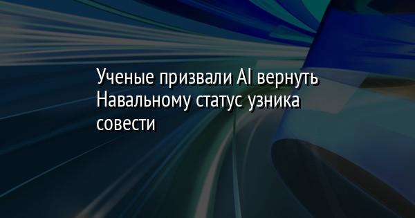 Ученые призвали AI вернуть Навальному статус узника совести