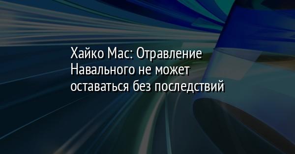 Хайко Мас: Отравление Навального не может оставаться без последствий