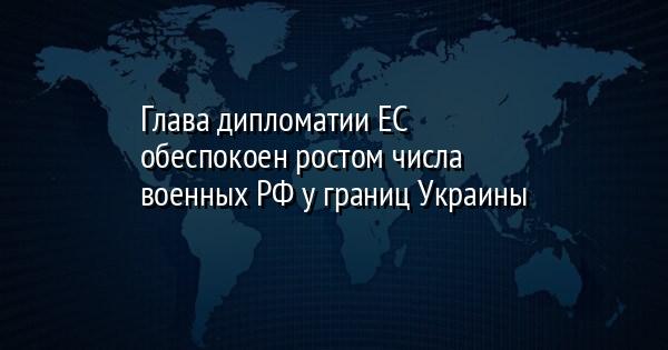 Глава дипломатии ЕС обеспокоен ростом числа военных РФ у границ Украины