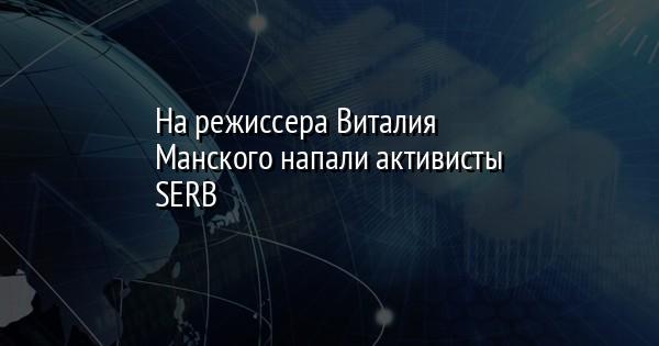 На режиссера Виталия Манского напали активисты SERB