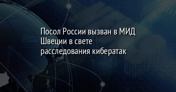 Посол России вызван в МИД Швеции в свете расследования кибератак