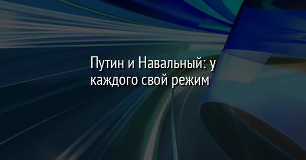 Путин и Навальный: у каждого свой режим