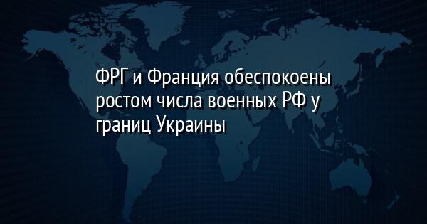 ФРГ и Франция обеспокоены ростом числа военных РФ у границ Украины