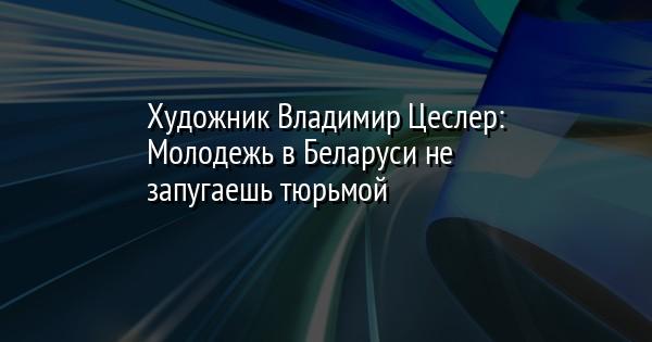 Художник Владимир Цеслер: Молодежь в Беларуси не запугаешь тюрьмой